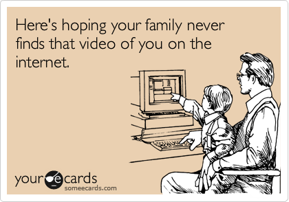 Here's hoping your family never finds that video of you on the internet.