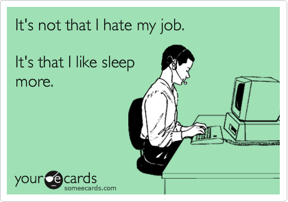 It's not that I hate my job.   It's that I like sleep more.