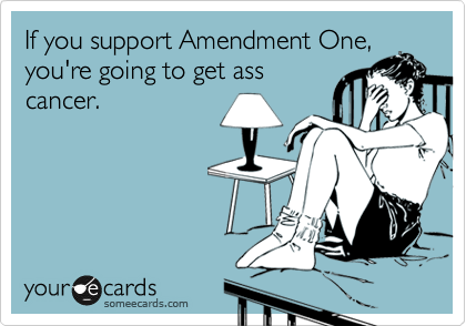 If you support Amendment One, you're going to get ass cancer.