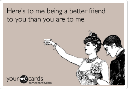 Here's to me being a better friend to you than you are to me.
