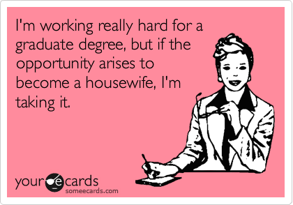 I'm working really hard for a graduate degree, but if the opportunity arises to become a housewife, I'm taking it.