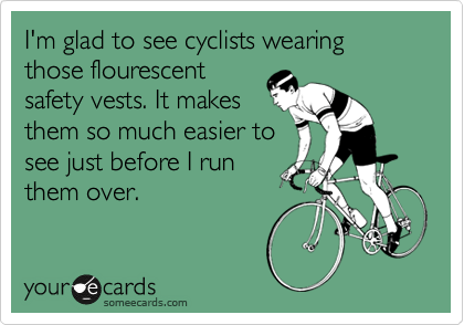 I'm glad to see cyclists wearing those flourescent safety vests. It makes them so much easier to see just before I run them over.
