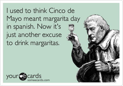 I used to think Cinco de Mayo meant margarita day in spanish. Now it's just another excuse to drink margaritas.