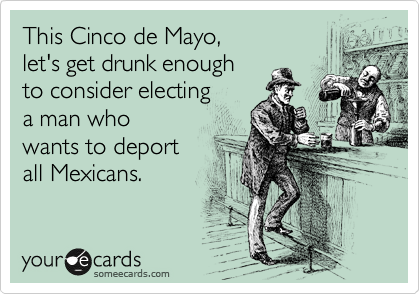 This Cinco de Mayo,  let's get drunk enough  to consider electing  a man who wants to deport  all Mexicans.