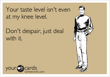 Your taste level isn't even  at my knee level.   Don't despair, just deal with it.