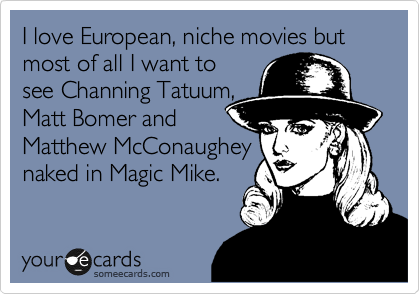 I love European, niche movies but most of all I want to see Channing Tatuum, Matt Bomer and  Matthew McConaughey naked in Magic Mike.