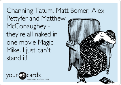 Channing Tatum, Matt Bomer, Alex Pettyfer and Matthew McConaughey - they're all naked in  one movie Magic Mike. I just can't  stand it!