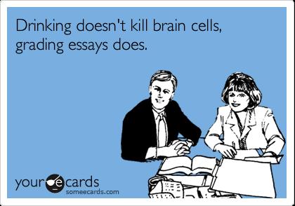 Drinking doesn't kill brain cells, grading essays does.