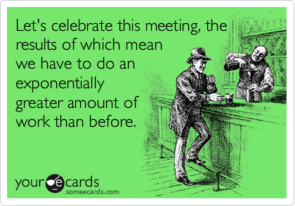 Let's celebrate this meeting, the results of which mean we have to do an exponentially greater amount of work than before.