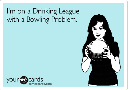 I'm on a Drinking League with a Bowling Problem.