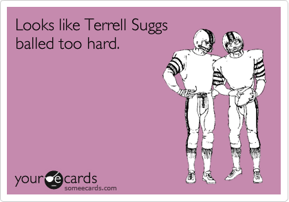 Looks like Terrell Suggs balled too hard.