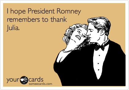 I hope President Romney remembers to thank Julia.