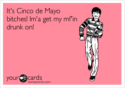 It's Cinco de Mayo bitches! Im'a get my mf'in drunk on!