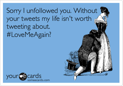 Sorry I unfollowed you. Without your tweets my life isn't worth tweeting about. %23LoveMeAgain?