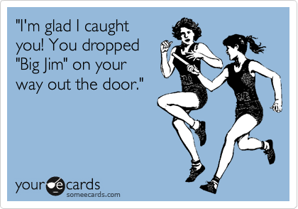 """""""I'm glad I caught you! You dropped """"Big Jim"""" on your way out the door."""""""