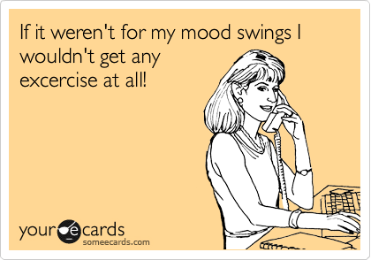 If it weren't for my mood swings I wouldn't get any excercise at all!
