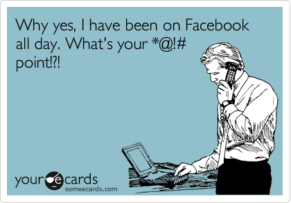 Why yes, I have been on Facebook all day. What's your *@!%23 point!?!