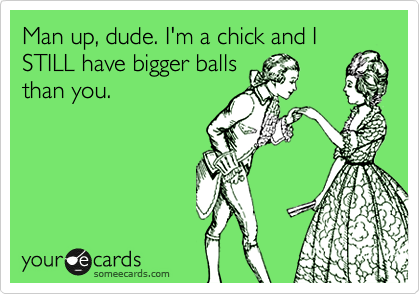 Man up, dude. I'm a chick and I STILL have bigger balls than you.