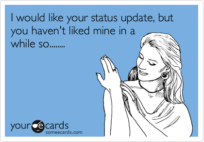 I would like your status update, but you haven't liked mine in a while so........