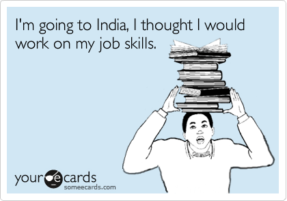 I'm going to India, I thought I would work on my job skills.