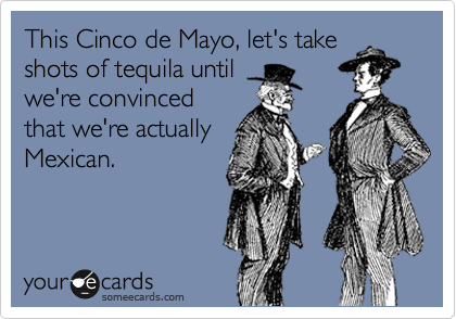 This Cinco de Mayo, let's take shots of tequila until we're convinced that we're actually Mexican.
