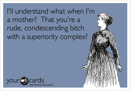 I'll understand what when I'm a mother?  That you're a rude, condescending bitch with a superiority complex?