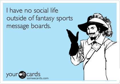I have no social life outside of fantasy sports message boards.
