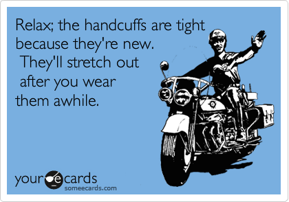 Relax; the handcuffs are tight because they're new.  They'll stretch out  after you wear them awhile.