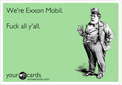 We're Exxon Mobil.  Fuck all y'all.