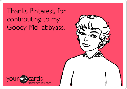 Thanks Pinterest, for contributing to my Gooey McFlabbyass.