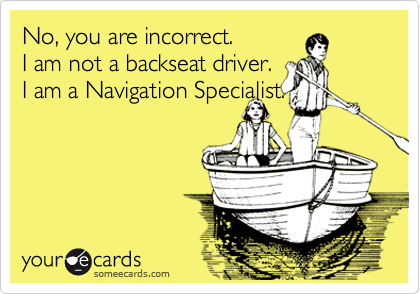 No, you are incorrect.  I am not a backseat driver.  I am a Navigation Specialist.