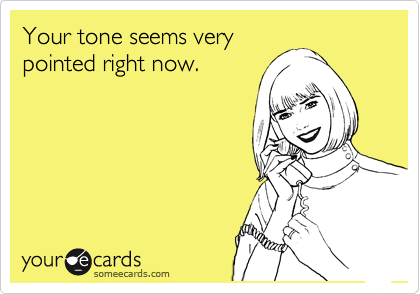 Your tone seems very pointed right now.