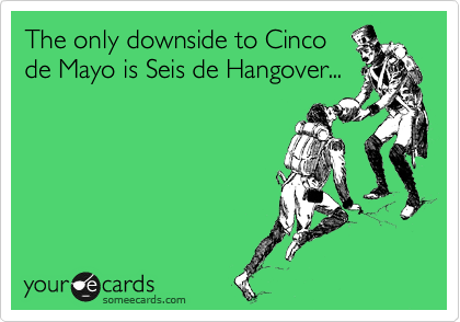 The only downside to Cinco de Mayo is Seis de Hangover...