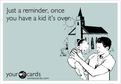 Just a reminder, once you have a kid it's over.