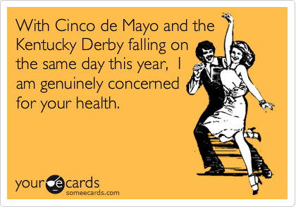 With Cinco de Mayo and the Kentucky Derby falling on the same day this year,  I am genuinely concerned for your health.
