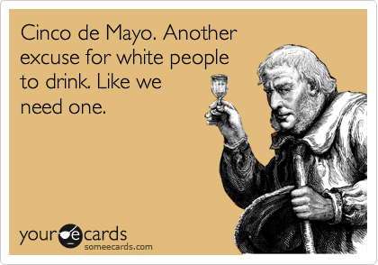 Cinco de Mayo. Another excuse for white people to drink. Like we need one.