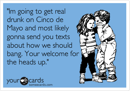 """Im going to get real drunk on Cinco de Mayo and most likely gonna send you texts about how we should bang. Your welcome for the heads up."""