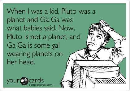 When I was a kid, Pluto was a planet and Ga Ga was what babies said. Now, Pluto is not a planet, and Ga Ga is some gal wearing planets on her head.