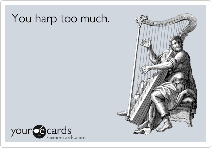 You harp too much.