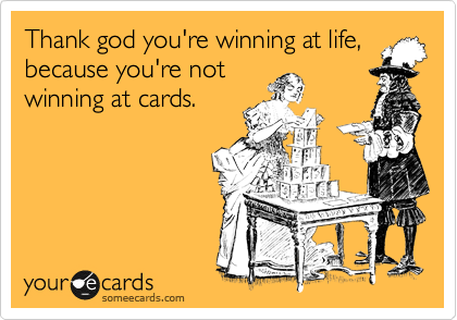 Thank god you're winning at life, because you're not winning at cards.