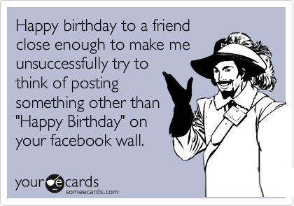 "Happy birthday to a friend close enough to make me unsuccessfully try to think of posting something other than ""Happy Birthday"" on your facebook wall."