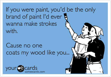 If you were paint, you'd be the only brand of paint I'd ever  wanna make strokes with.  Cause no one coats my wood like you...