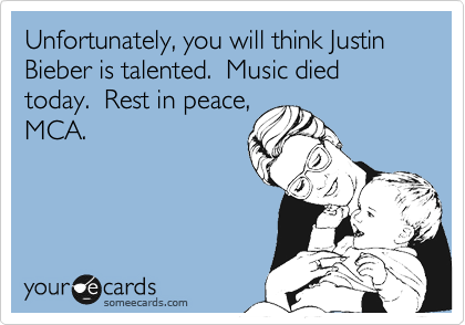 Unfortunately, you will think Justin Bieber is talented.  Music died today.  Rest in peace, MCA.