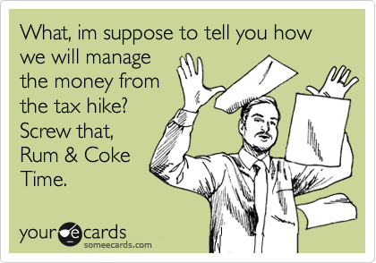 What, im suppose to tell you how we will manage the money from the tax hike? Screw that, Rum & Coke  Time.