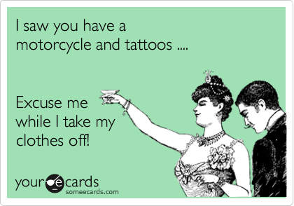 I saw you have a  motorcycle and tattoos ....   Excuse me  while I take my clothes off!