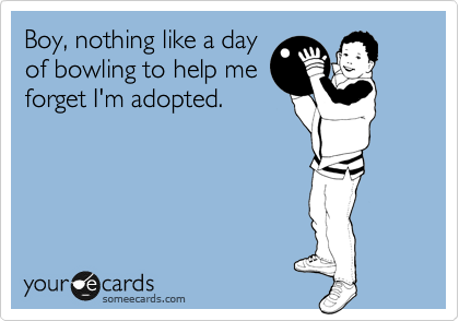Boy, nothing like a day of bowling to help me forget I'm adopted.