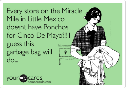 Every store on the Miracle Mile in Little Mexico doesnt have Ponchos for Cinco De Mayo?!! I guess this garbage bag will do...