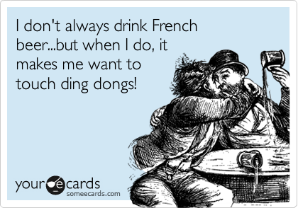I don't always drink French beer...but when I do, it makes me want to touch ding dongs!