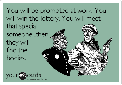 You will be promoted at work. You will win the lottery. You will meet that special someone...then they will find the bodies.