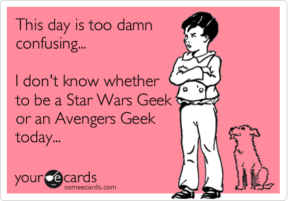 This day is too damn confusing...   I don't know whether to be a Star Wars Geek or an Avengers Geek today...